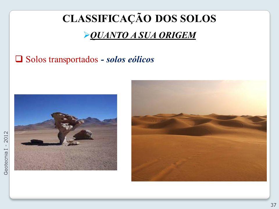 CLASSIFICAÇÃO DOS SOLOS QUANTO A SUA ORIGEM 37 Geotecnia I - 2012 Solos transportados - solos eólicos