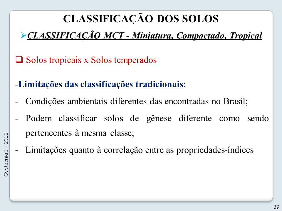 CLASSIFICAÇÃO DOS SOLOS CLASSIFICAÇÃO MCT - Miniatura, Compactado, Tropical 39 Geotecnia I - 2012 Solos tropicais x Solos temperados -Limitações das c