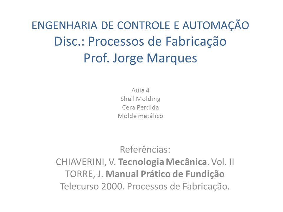 ENGENHARIA DE CONTROLE E AUTOMAÇÃO Disc.: Processos de Fabricação Prof. Jorge Marques Aula 4 Shell Molding Cera Perdida Molde metálico Referências: CH