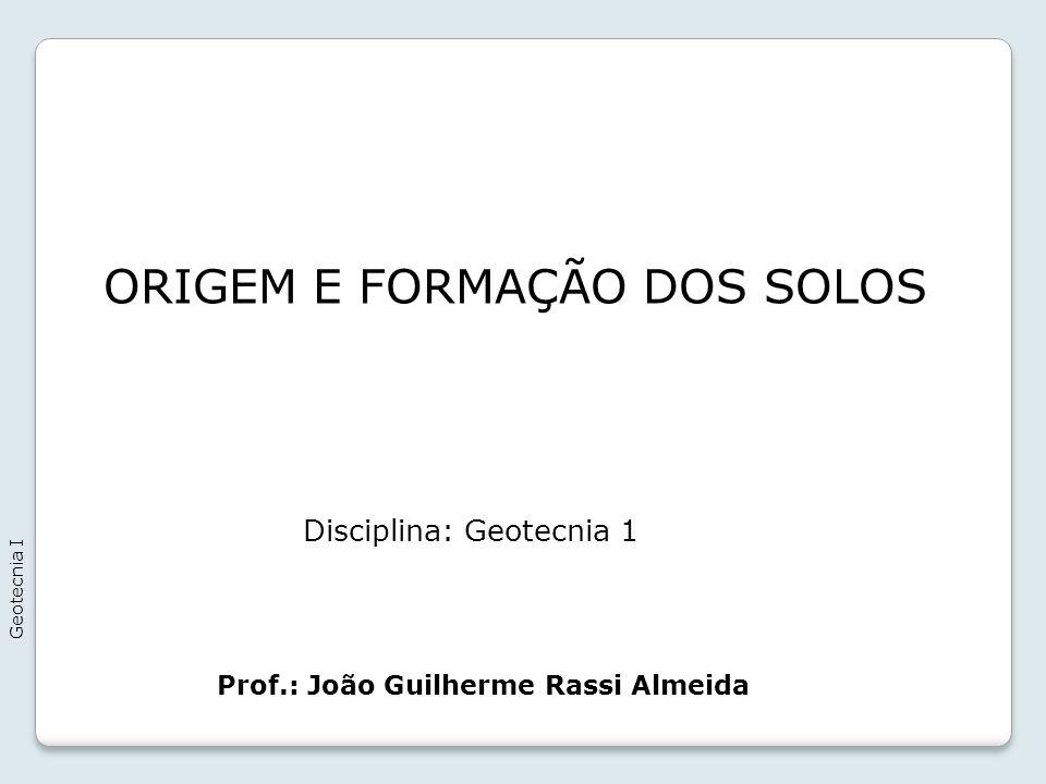 ORIGEM E FORMAÇÃO DOS SOLOS Geotecnia I Prof.: João Guilherme Rassi Almeida Disciplina: Geotecnia 1