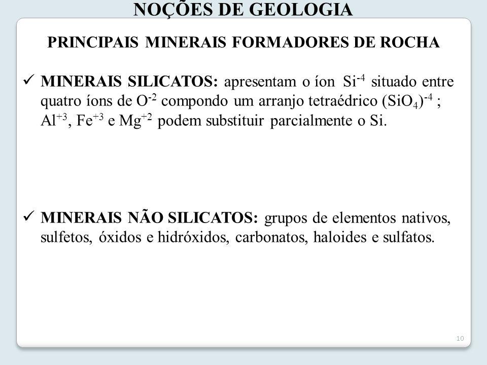10 NOÇÕES DE GEOLOGIA PRINCIPAIS MINERAIS FORMADORES DE ROCHA MINERAIS SILICATOS: apresentam o íon Si -4 situado entre quatro íons de O -2 compondo um