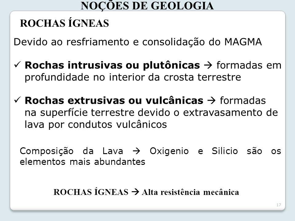 17 NOÇÕES DE GEOLOGIA ROCHAS ÍGNEAS Devido ao resfriamento e consolidação do MAGMA Rochas intrusivas ou plutônicas formadas em profundidade no interio