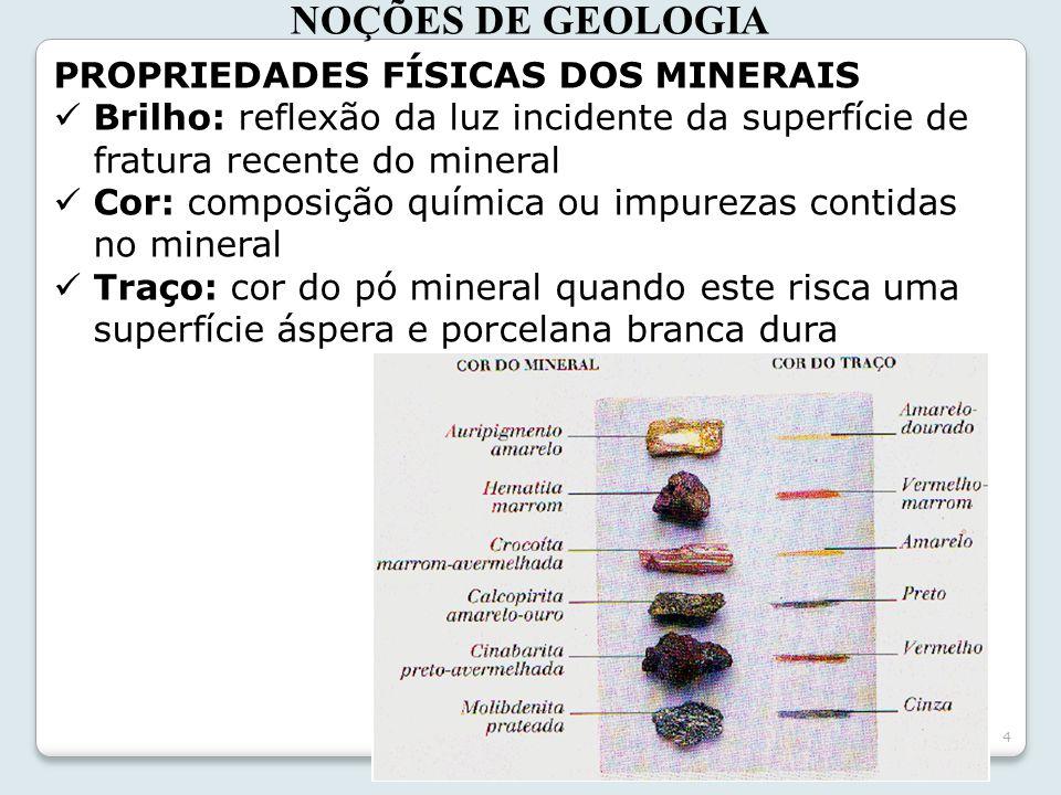 4 NOÇÕES DE GEOLOGIA PROPRIEDADES FÍSICAS DOS MINERAIS Brilho: reflexão da luz incidente da superfície de fratura recente do mineral Cor: composição q