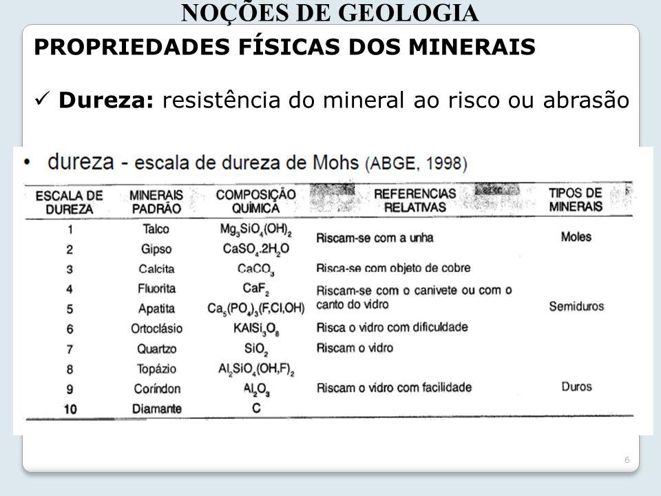 6 NOÇÕES DE GEOLOGIA PROPRIEDADES FÍSICAS DOS MINERAIS Dureza: resistência do mineral ao risco ou abrasão