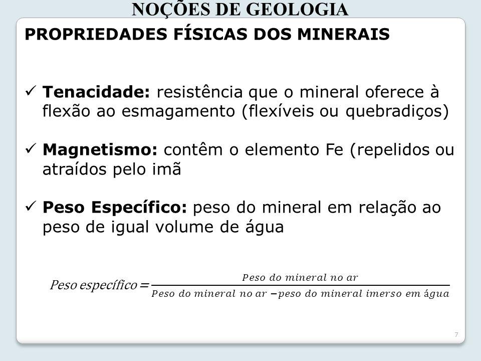 7 NOÇÕES DE GEOLOGIA PROPRIEDADES FÍSICAS DOS MINERAIS Tenacidade: resistência que o mineral oferece à flexão ao esmagamento (flexíveis ou quebradiços