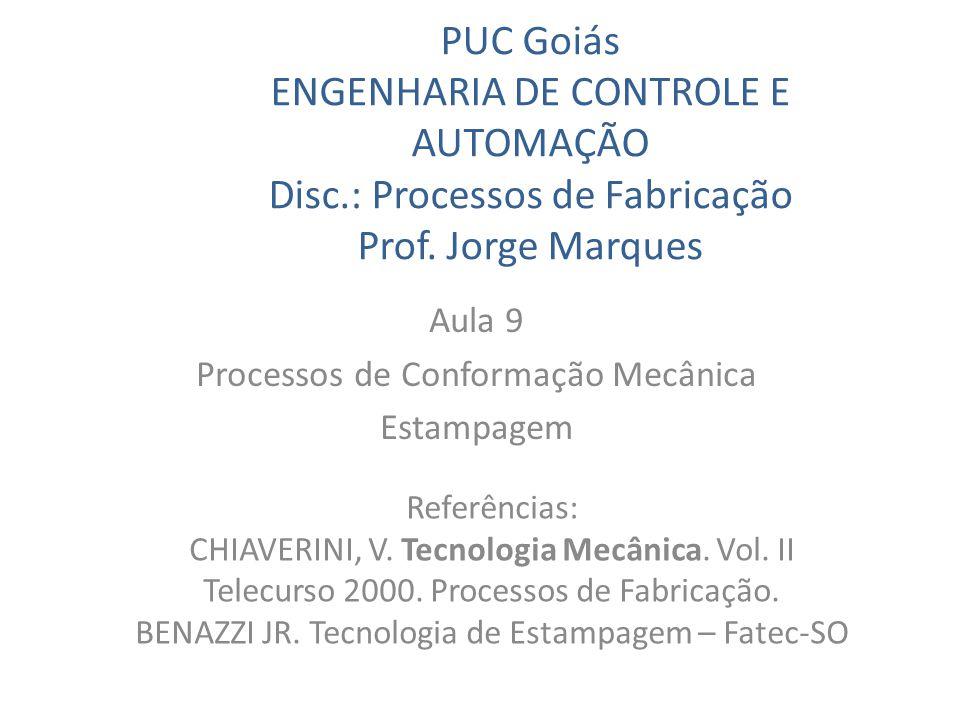 PUC Goiás ENGENHARIA DE CONTROLE E AUTOMAÇÃO Disc.: Processos de Fabricação Prof. Jorge Marques Aula 9 Processos de Conformação Mecânica Estampagem Re
