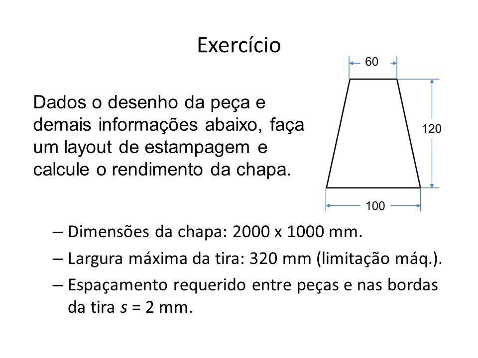 Exercício – Dimensões da chapa: 2000 x 1000 mm. – Largura máxima da tira: 320 mm (limitação máq.). – Espaçamento requerido entre peças e nas bordas da