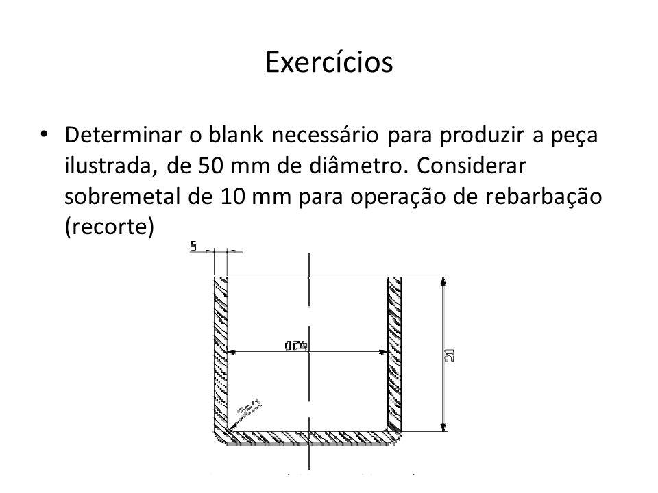 Exercícios Determinar o blank necessário para produzir a peça ilustrada, de 50 mm de diâmetro. Considerar sobremetal de 10 mm para operação de rebarba