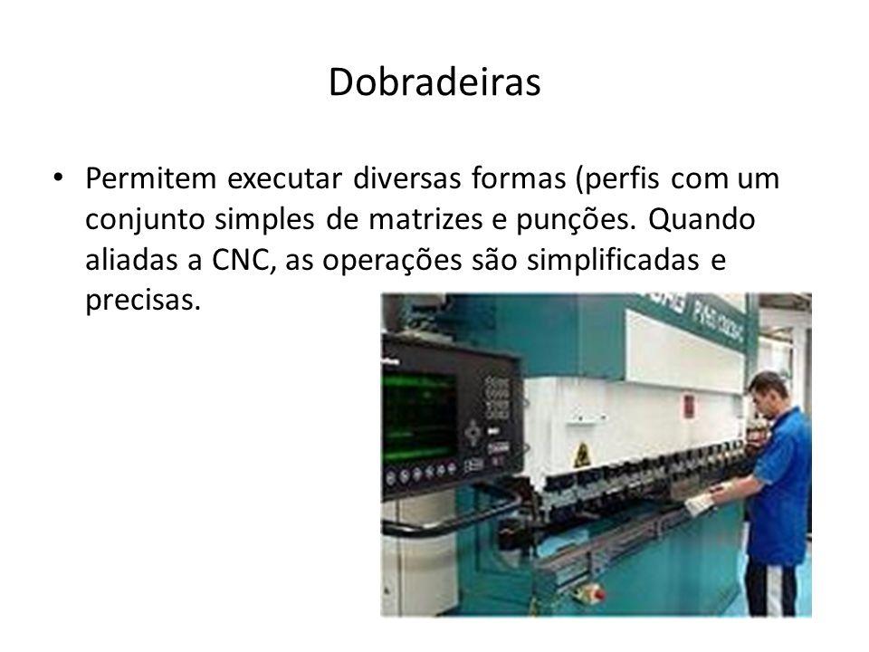 Dobradeiras Permitem executar diversas formas (perfis com um conjunto simples de matrizes e punções. Quando aliadas a CNC, as operações são simplifica