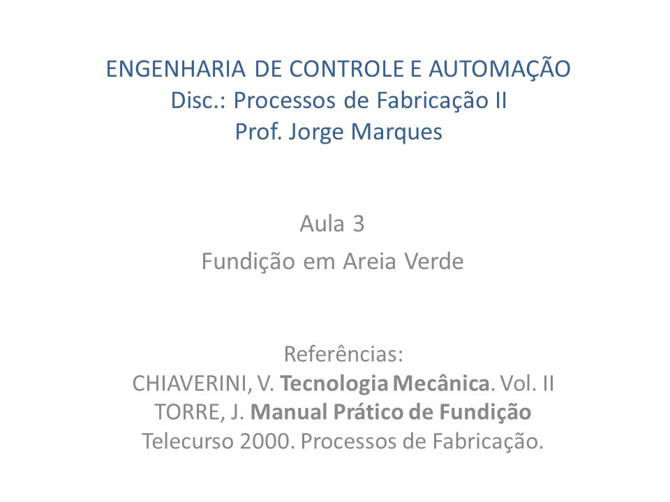 ENGENHARIA DE CONTROLE E AUTOMAÇÃO Disc.: Processos de Fabricação II Prof. Jorge Marques Aula 3 Fundição em Areia Verde Referências: CHIAVERINI, V. Te