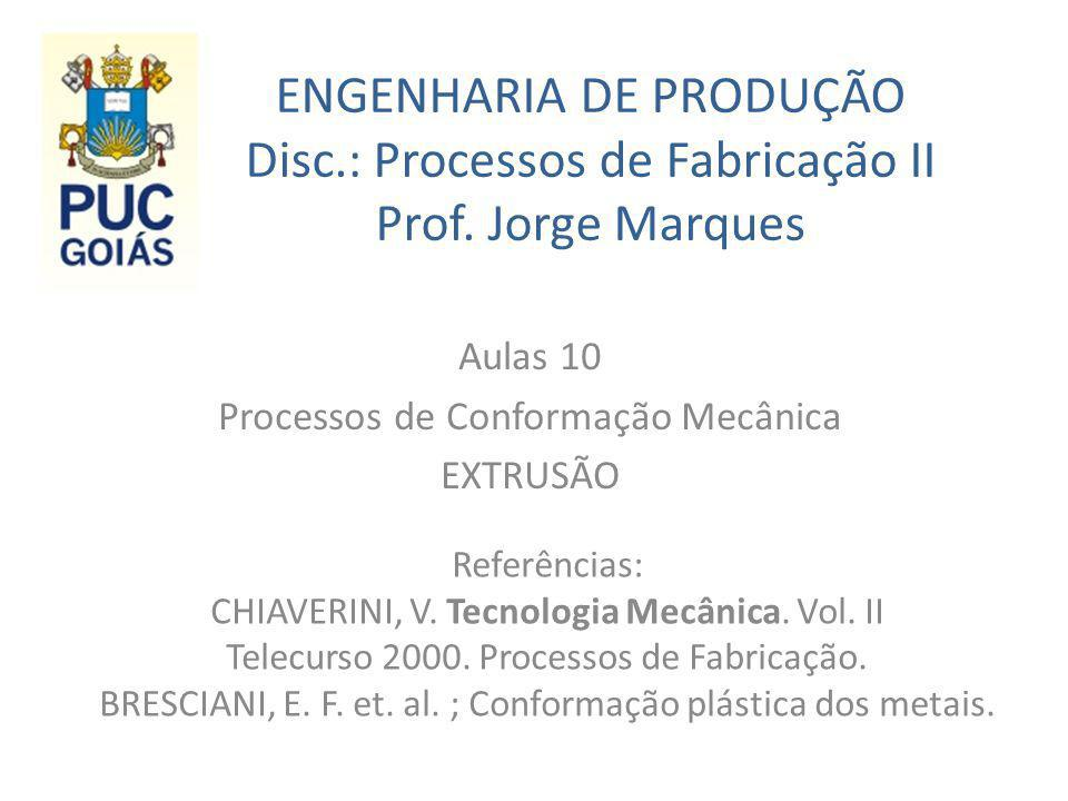 ENGENHARIA DE PRODUÇÃO Disc.: Processos de Fabricação II Prof. Jorge Marques Aulas 10 Processos de Conformação Mecânica EXTRUSÃO Referências: CHIAVERI