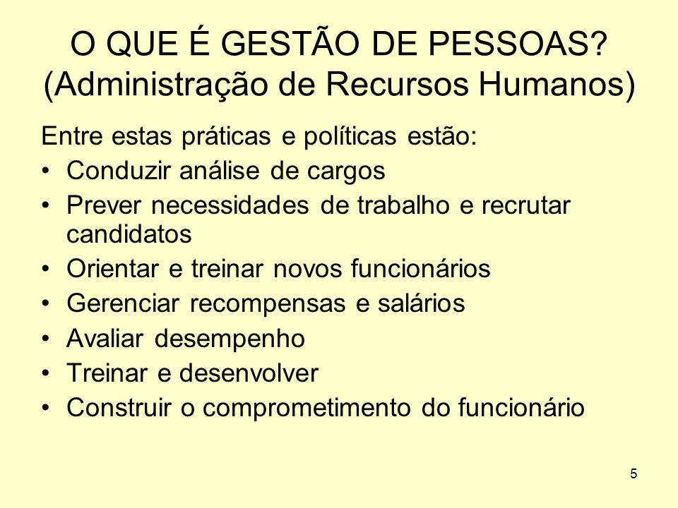 4 O QUE É GESTÃO DE PESSOAS? (Administração de Recursos Humanos) Refere-se as práticas e as políticas para conduzir os aspectos relacionados as pessoa
