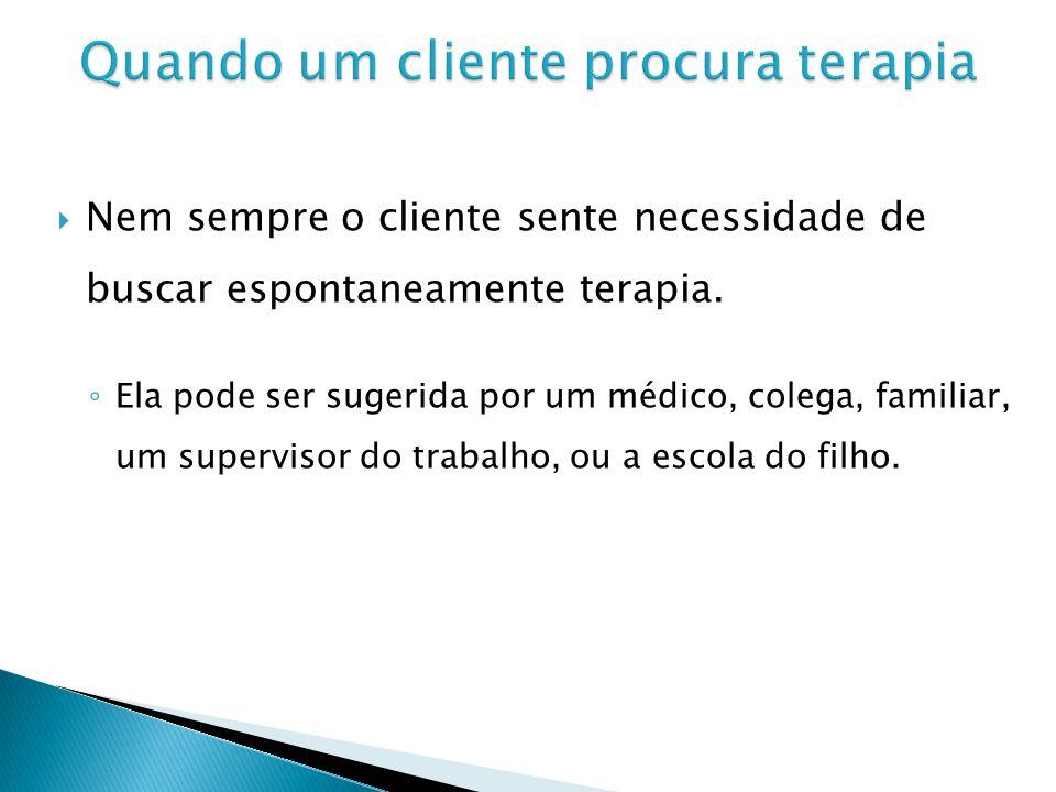 Nem sempre o cliente sente necessidade de buscar espontaneamente terapia. Ela pode ser sugerida por um médico, colega, familiar, um supervisor do trab