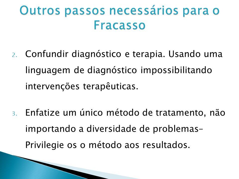 2. Confundir diagnóstico e terapia. Usando uma linguagem de diagnóstico impossibilitando intervenções terapêuticas. 3. Enfatize um único método de tra