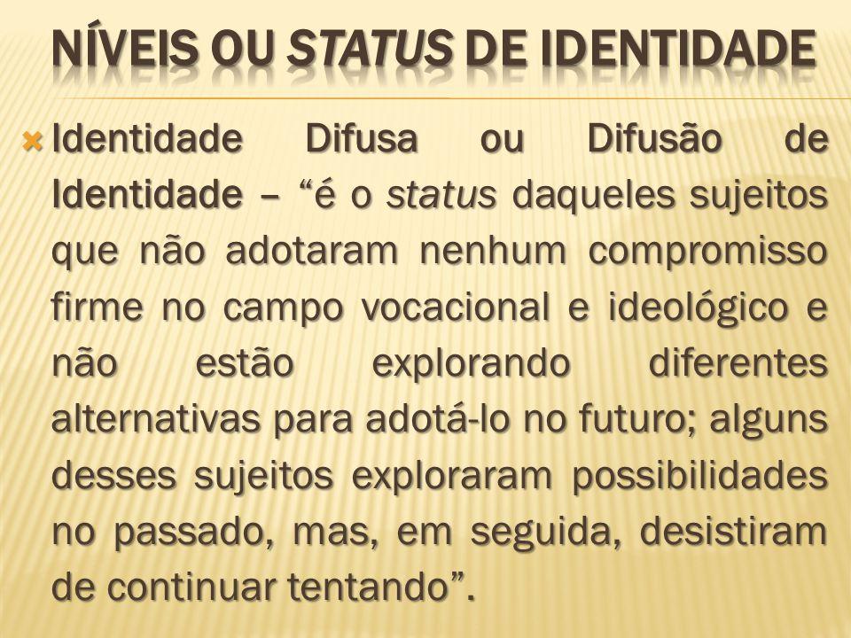 Identidade Difusa ou Difusão de Identidade – é o status daqueles sujeitos que não adotaram nenhum compromisso firme no campo vocacional e ideológico e