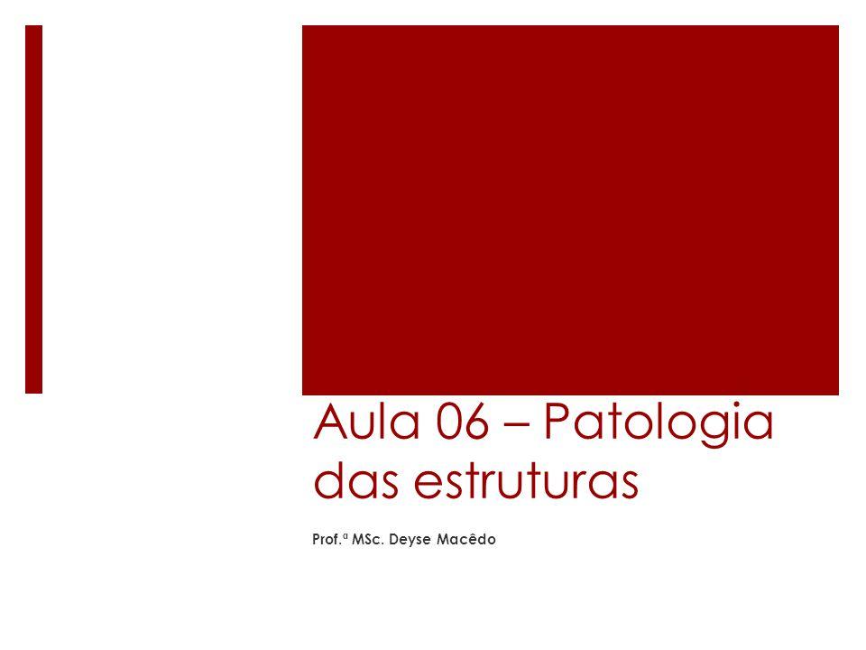 Aula 06 – Patologia das estruturas Prof.ª MSc. Deyse Macêdo