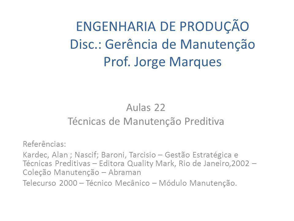 ENGENHARIA DE PRODUÇÃO Disc.: Gerência de Manutenção Prof. Jorge Marques Aulas 22 Técnicas de Manutenção Preditiva Referências: Kardec, Alan ; Nascif;