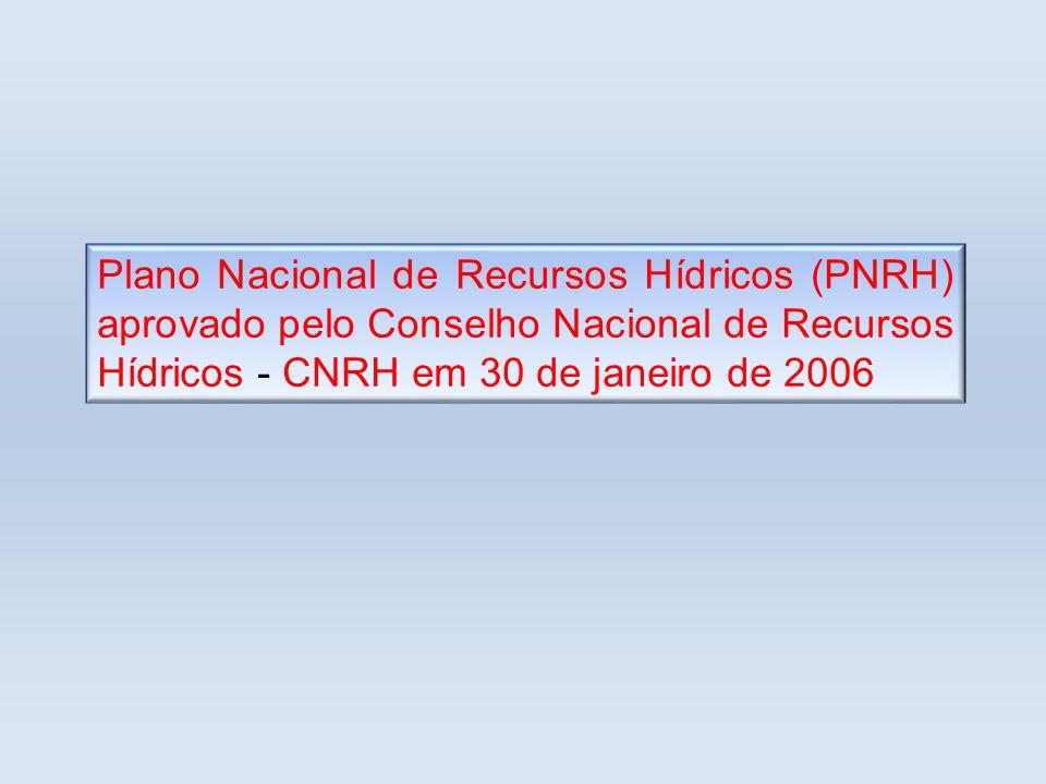 Plano Nacional de Recursos Hídricos (PNRH) aprovado pelo Conselho Nacional de Recursos Hídricos - CNRH em 30 de janeiro de 2006