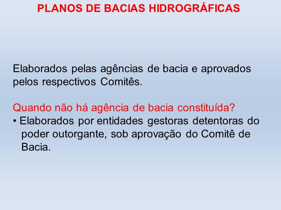 PLANOS DE BACIAS HIDROGRÁFICAS Elaborados pelas agências de bacia e aprovados pelos respectivos Comitês. Quando não há agência de bacia constituída? E