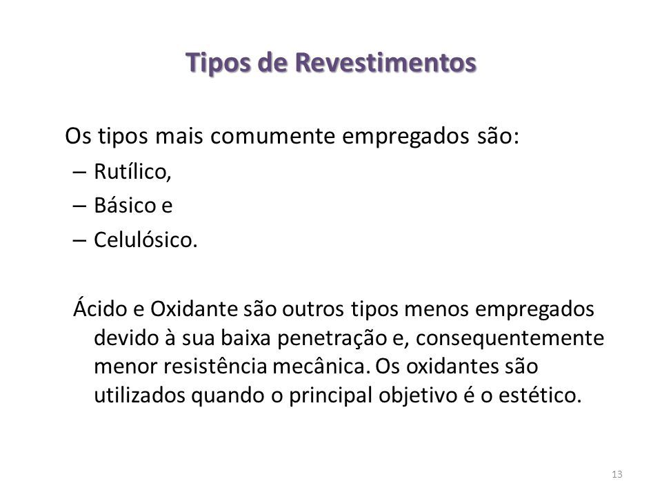 Tipos de Revestimentos Os tipos mais comumente empregados são: – Rutílico, – Básico e – Celulósico. Ácido e Oxidante são outros tipos menos empregados