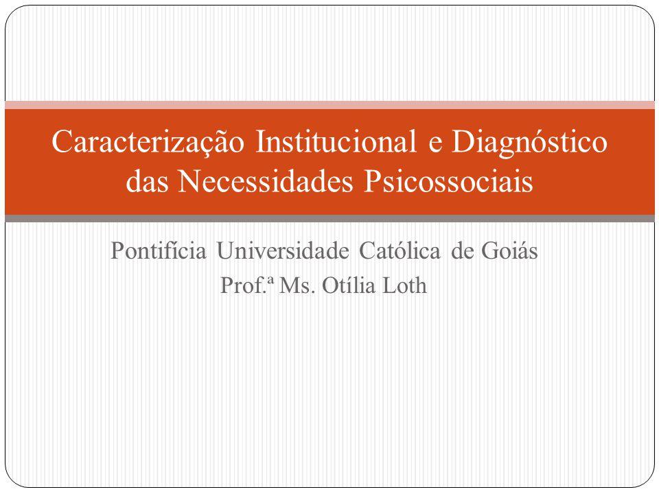 Pontifícia Universidade Católica de Goiás Prof.ª Ms. Otília Loth Caracterização Institucional e Diagnóstico das Necessidades Psicossociais