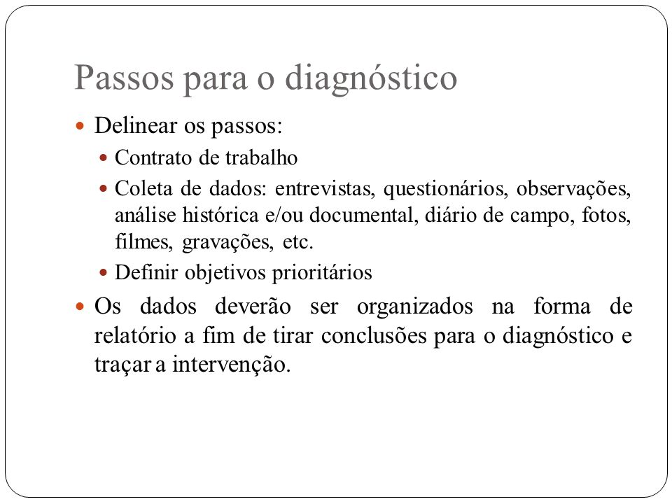 Passos para o diagnóstico Delinear os passos: Contrato de trabalho Coleta de dados: entrevistas, questionários, observações, análise histórica e/ou do