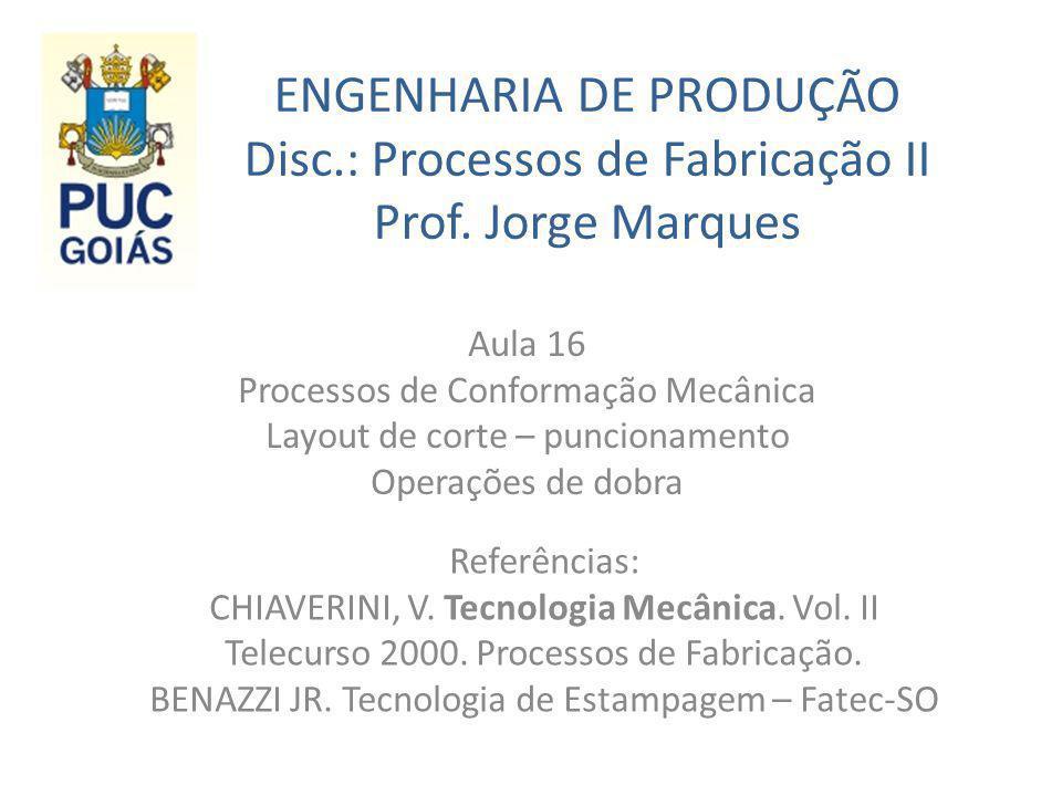 ENGENHARIA DE PRODUÇÃO Disc.: Processos de Fabricação II Prof. Jorge Marques Aula 16 Processos de Conformação Mecânica Layout de corte – puncionamento