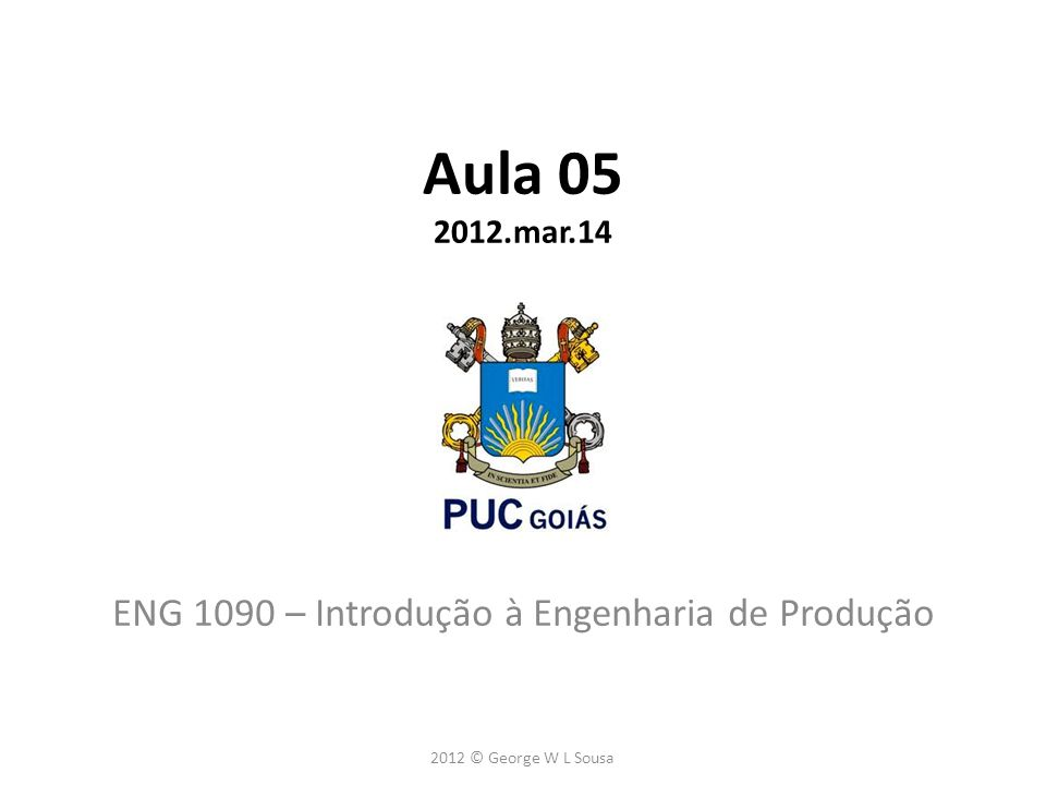 Aula 05 2012.mar.14 ENG 1090 – Introdução à Engenharia de Produção 2012 © George W L Sousa