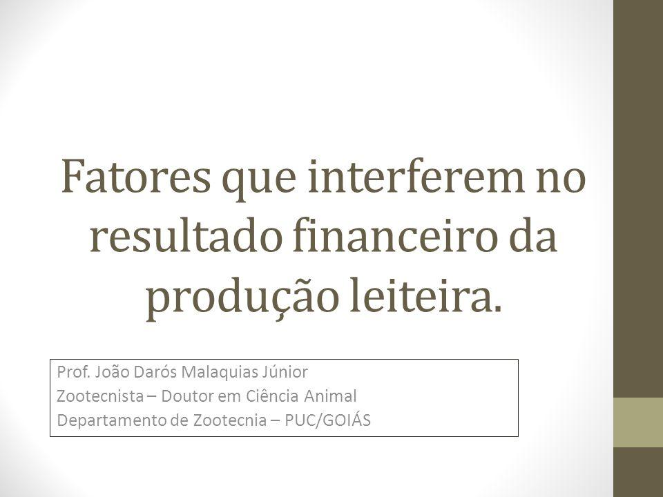 Fatores que interferem no resultado financeiro da produção leiteira. Prof. João Darós Malaquias Júnior Zootecnista – Doutor em Ciência Animal Departam