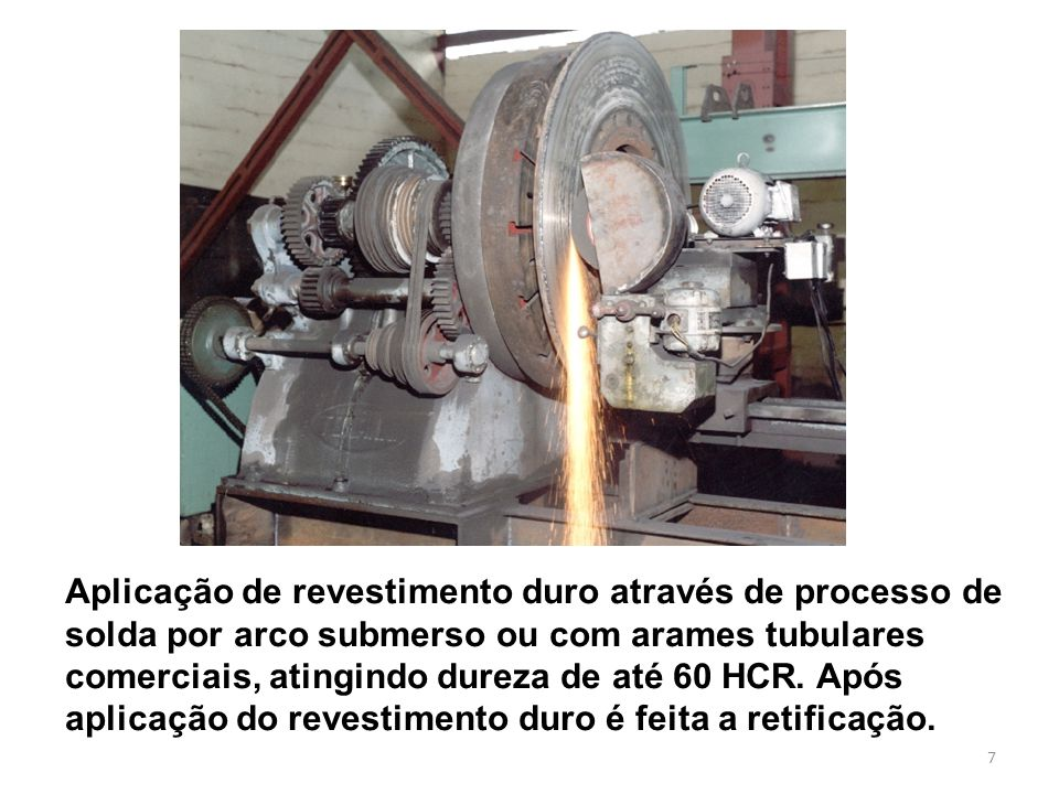 7 Aplicação de revestimento duro através de processo de solda por arco submerso ou com arames tubulares comerciais, atingindo dureza de até 60 HCR.