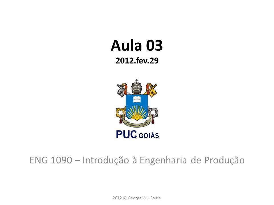 Aula 03 2012.fev.29 ENG 1090 – Introdução à Engenharia de Produção 2012 © George W L Sousa