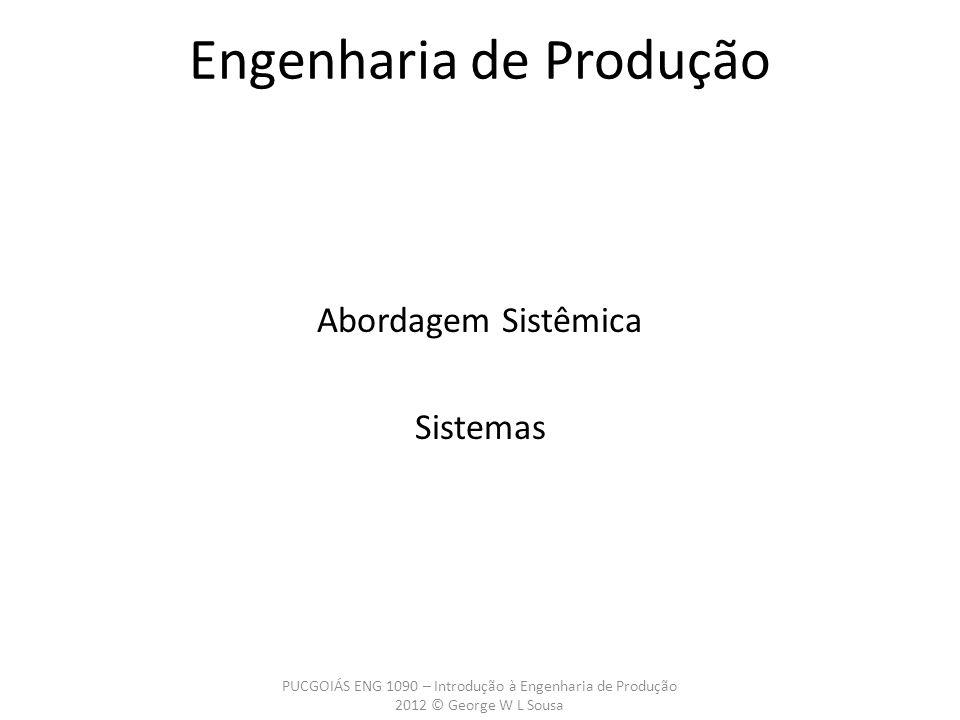 Abordagem Sistêmica Sistemas PUCGOIÁS ENG 1090 – Introdução à Engenharia de Produção 2012 © George W L Sousa Engenharia de Produção