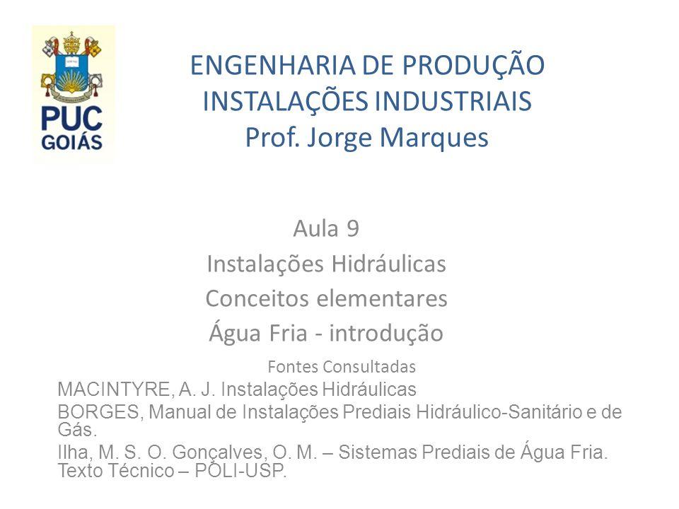 ENGENHARIA DE PRODUÇÃO INSTALAÇÕES INDUSTRIAIS Prof. Jorge Marques Aula 9 Instalações Hidráulicas Conceitos elementares Água Fria - introdução Fontes