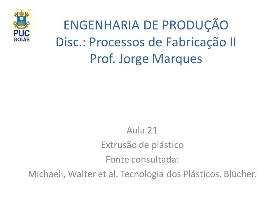 ENGENHARIA DE PRODUÇÃO Disc.: Processos de Fabricação II Prof. Jorge Marques Aula 21 Extrusão de plástico Fonte consultada: Michaeli, Walter et al. Te
