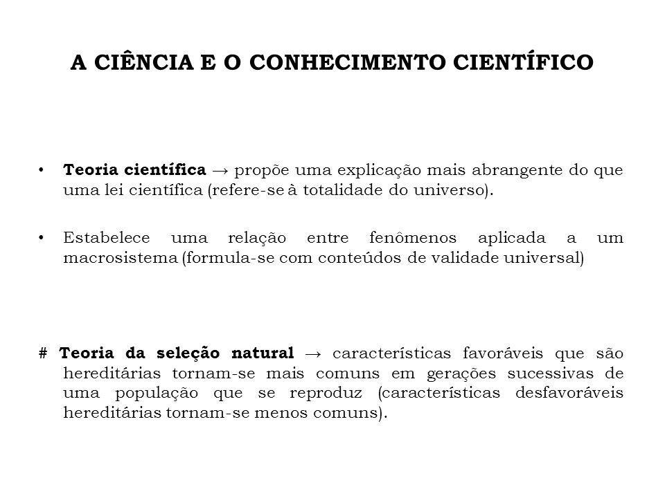 A CIÊNCIA E O CONHECIMENTO CIENTÍFICO Teoria científica propõe uma explicação mais abrangente do que uma lei científica (refere-se à totalidade do universo).