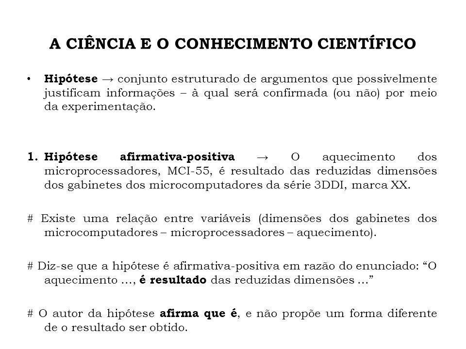 A CIÊNCIA E O CONHECIMENTO CIENTÍFICO Hipótese conjunto estruturado de argumentos que possivelmente justificam informações – à qual será confirmada (ou não) por meio da experimentação.