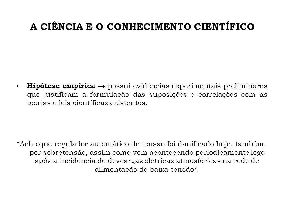 A CIÊNCIA E O CONHECIMENTO CIENTÍFICO Hipótese empírica possui evidências experimentais preliminares que justificam a formulação das suposições e corr