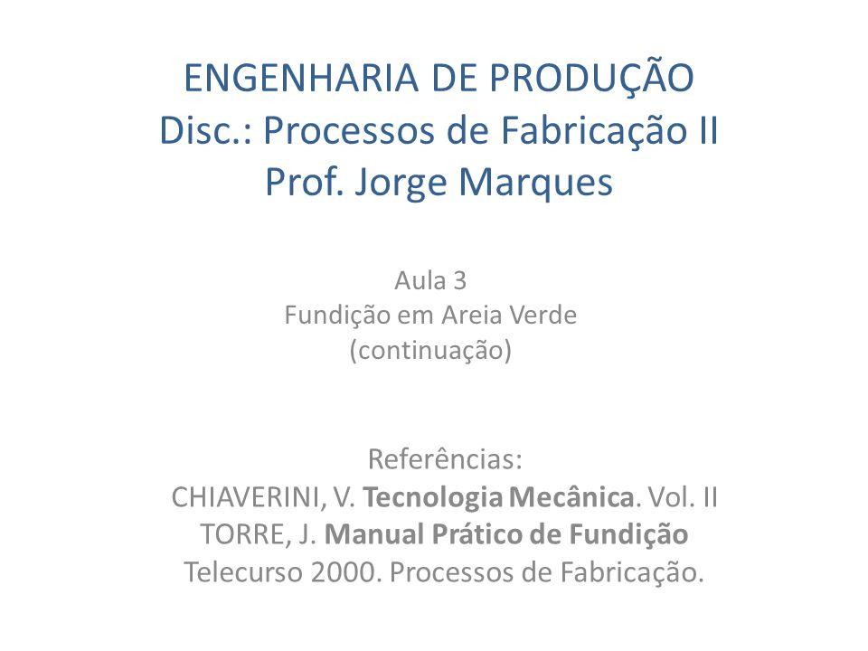 ENGENHARIA DE PRODUÇÃO Disc.: Processos de Fabricação II Prof. Jorge Marques Aula 3 Fundição em Areia Verde (continuação) Referências: CHIAVERINI, V.
