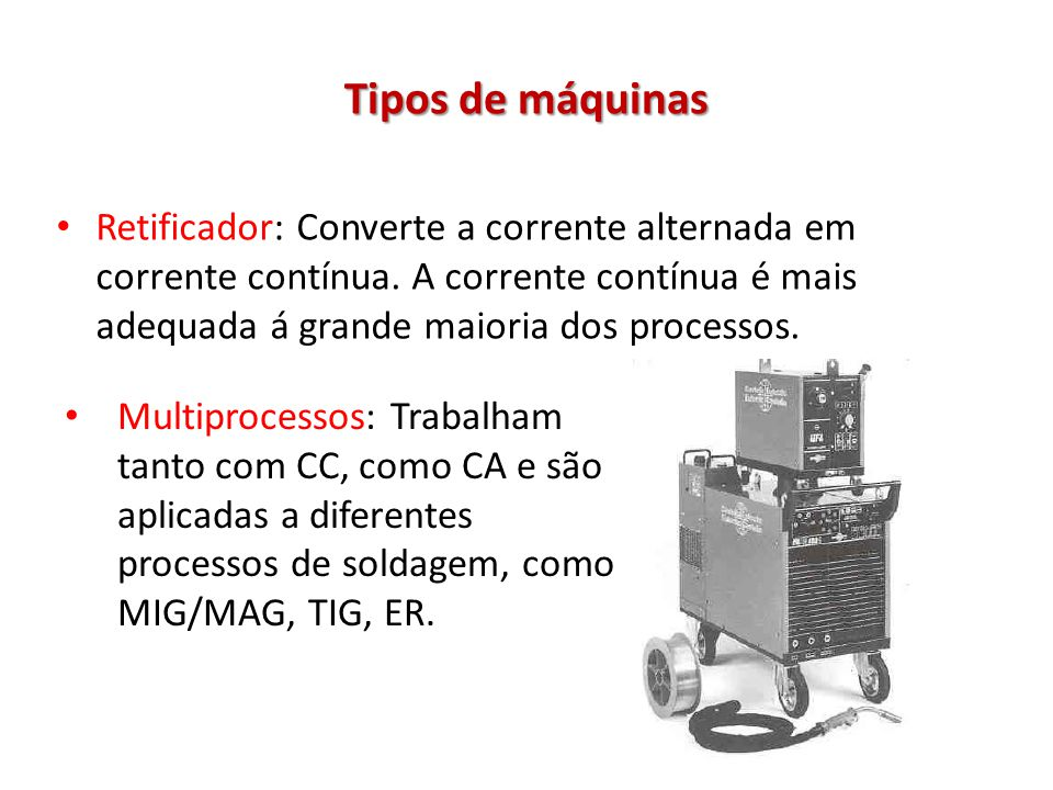 Tipos de máquinas Retificador: Converte a corrente alternada em corrente contínua. A corrente contínua é mais adequada á grande maioria dos processos.