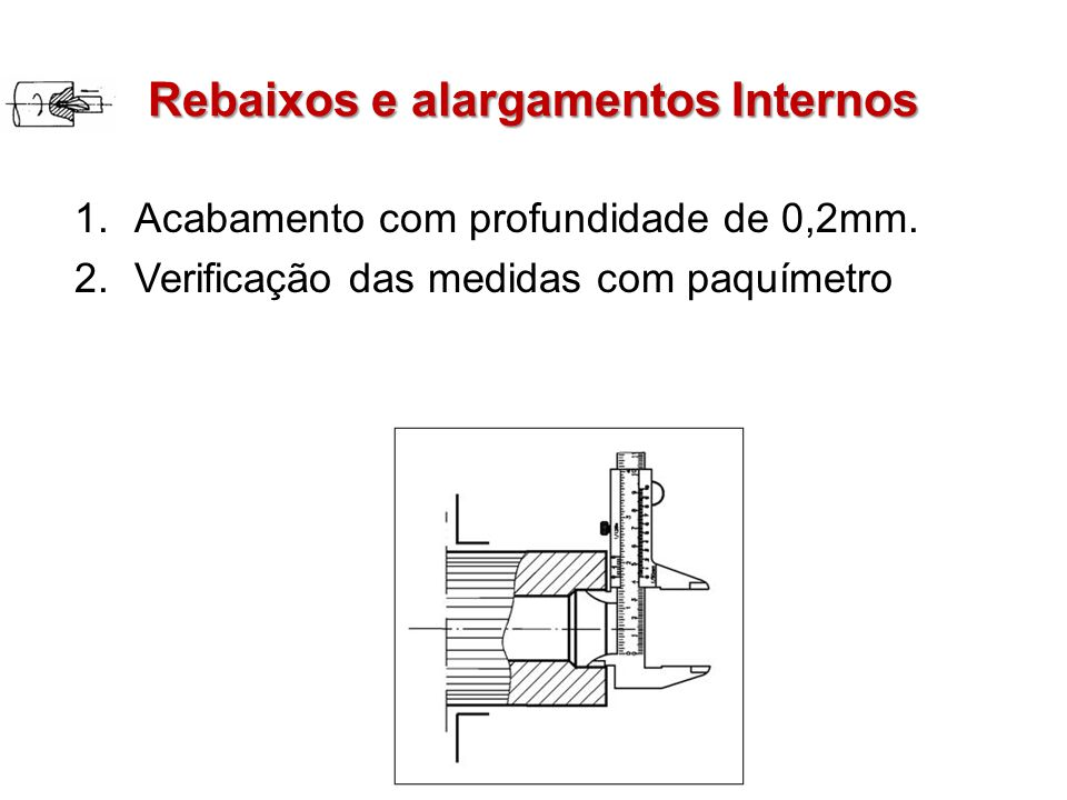 Rebaixos e alargamentos Internos 1.Acabamento com profundidade de 0,2mm. 2.Verificação das medidas com paquímetro