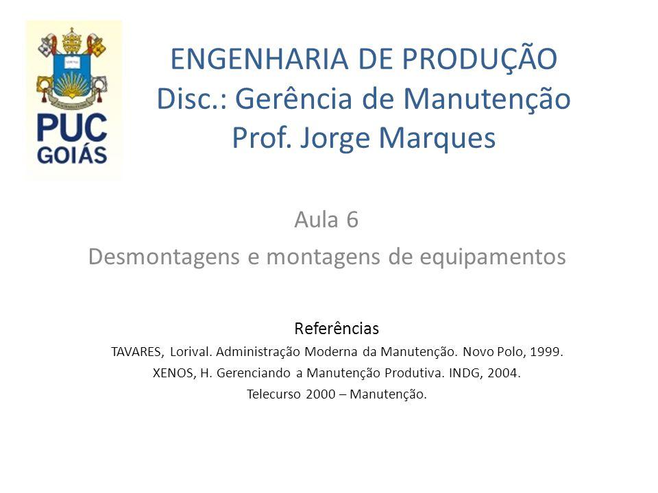 ENGENHARIA DE PRODUÇÃO Disc.: Gerência de Manutenção Prof. Jorge Marques Aula 6 Desmontagens e montagens de equipamentos Referências TAVARES, Lorival.