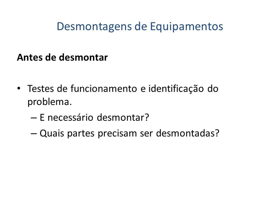Desmontagens de Equipamentos Antes de desmontar Testes de funcionamento e identificação do problema. – E necessário desmontar? – Quais partes precisam