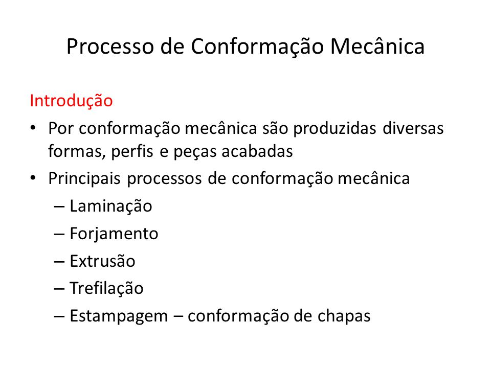 Processo de Conformação Mecânica Introdução Por conformação mecânica são produzidas diversas formas, perfis e peças acabadas Principais processos de conformação mecânica – Laminação – Forjamento – Extrusão – Trefilação – Estampagem – conformação de chapas