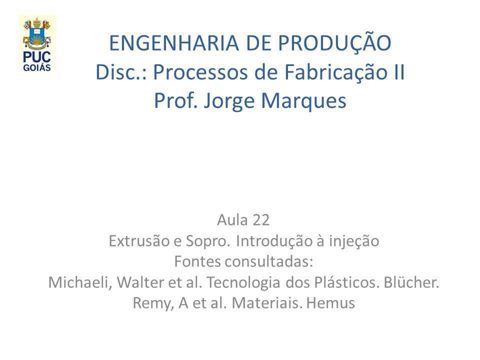 ENGENHARIA DE PRODUÇÃO Disc.: Processos de Fabricação II Prof. Jorge Marques Aula 22 Extrusão e Sopro. Introdução à injeção Fontes consultadas: Michae