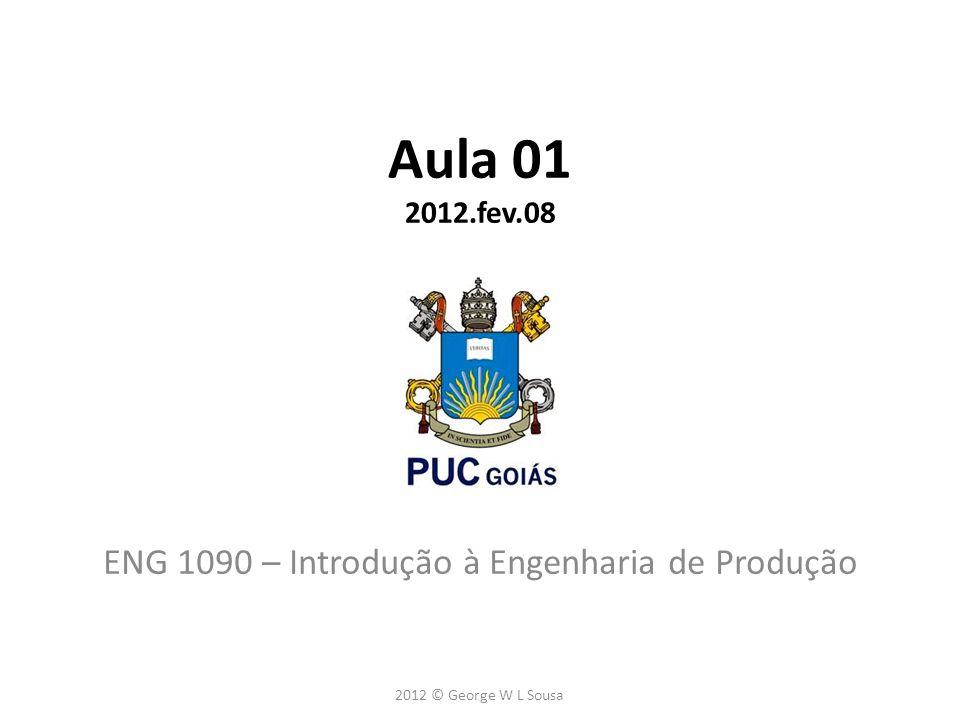Aula 01 2012.fev.08 ENG 1090 – Introdução à Engenharia de Produção 2012 © George W L Sousa