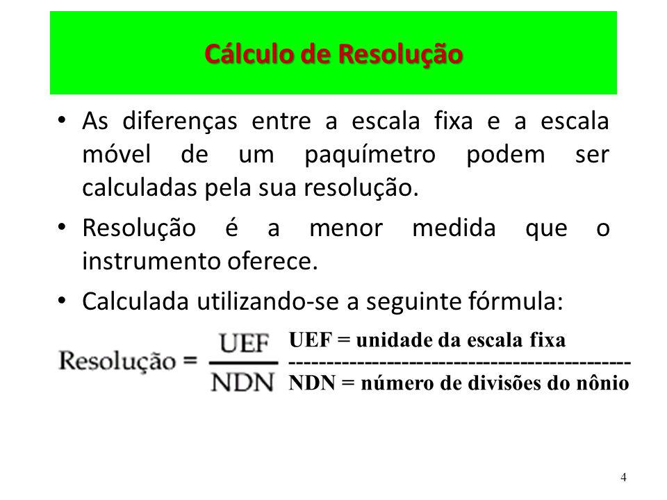 4 Cálculo de Resolução As diferenças entre a escala fixa e a escala móvel de um paquímetro podem ser calculadas pela sua resolução. Resolução é a meno