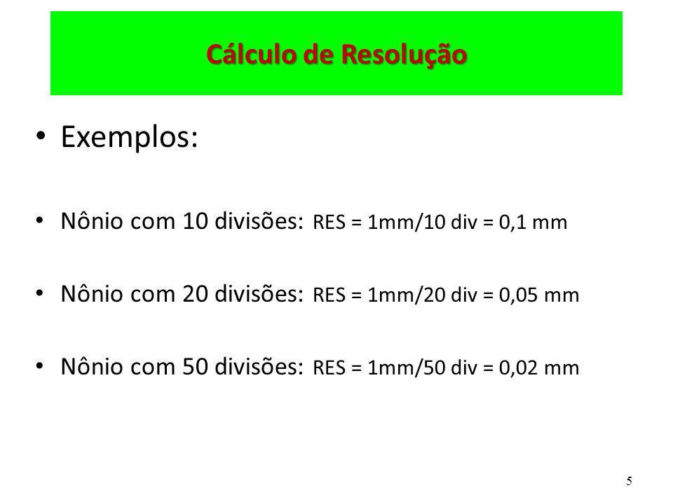5 Cálculo de Resolução Exemplos: Nônio com 10 divisões: RES = 1mm/10 div = 0,1 mm Nônio com 20 divisões: RES = 1mm/20 div = 0,05 mm Nônio com 50 divis
