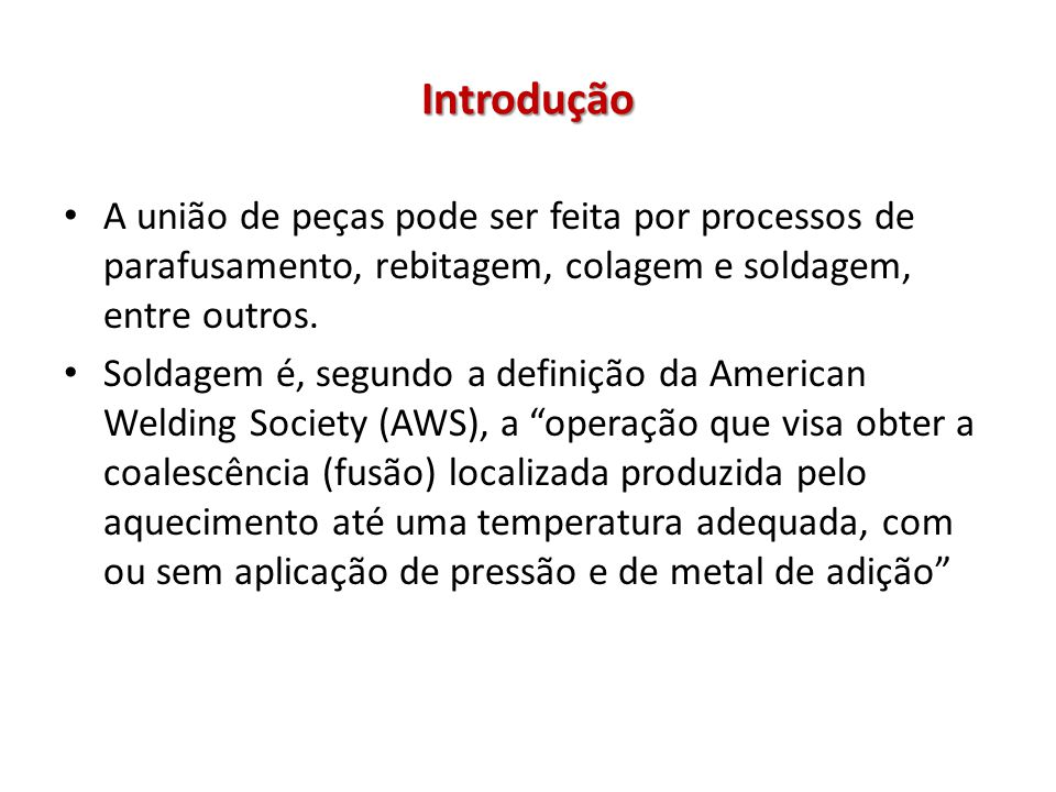 Introdução Soldagem é um processo de união de metais por meio da fusão localizada, seguida de solidificação.