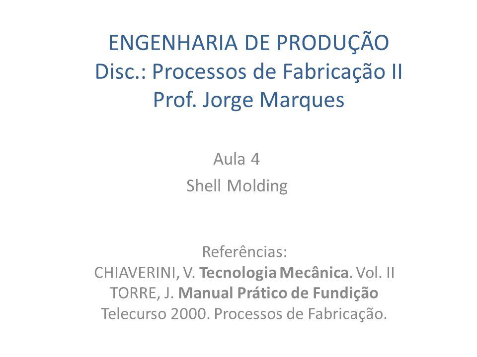 ENGENHARIA DE PRODUÇÃO Disc.: Processos de Fabricação II Prof. Jorge Marques Aula 4 Shell Molding Referências: CHIAVERINI, V. Tecnologia Mecânica. Vol