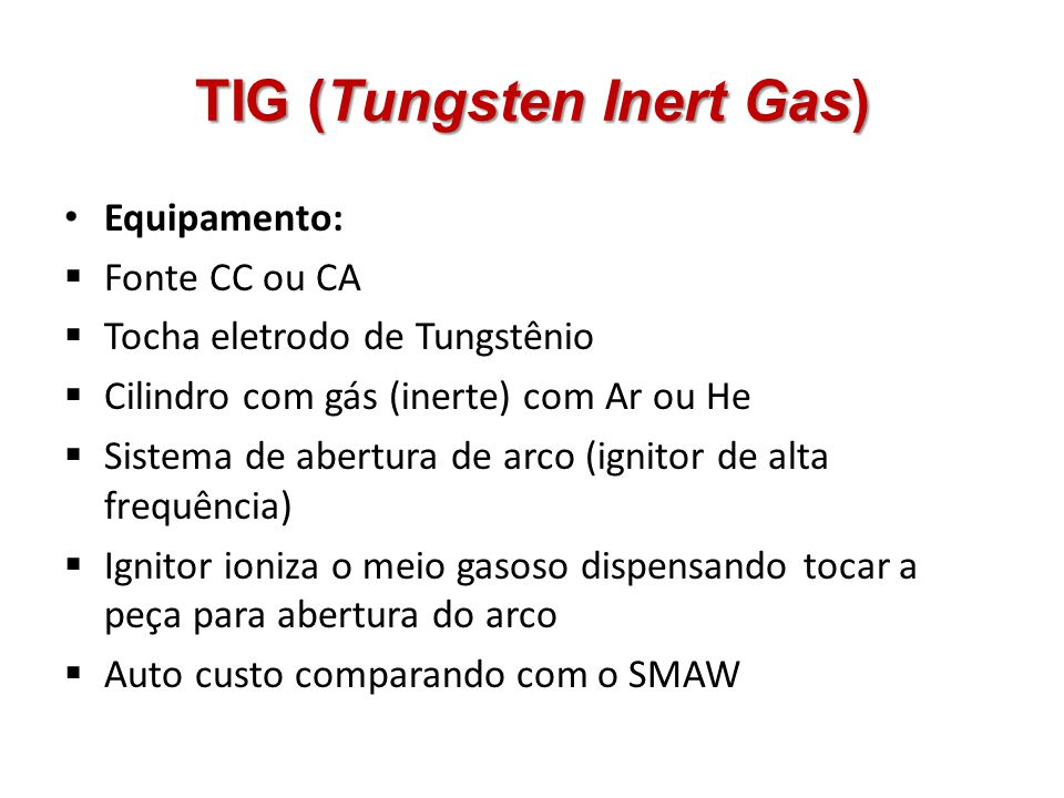 Equipamento: Fonte CC ou CA Tocha eletrodo de Tungstênio Cilindro com gás (inerte) com Ar ou He Sistema de abertura de arco (ignitor de alta frequênci